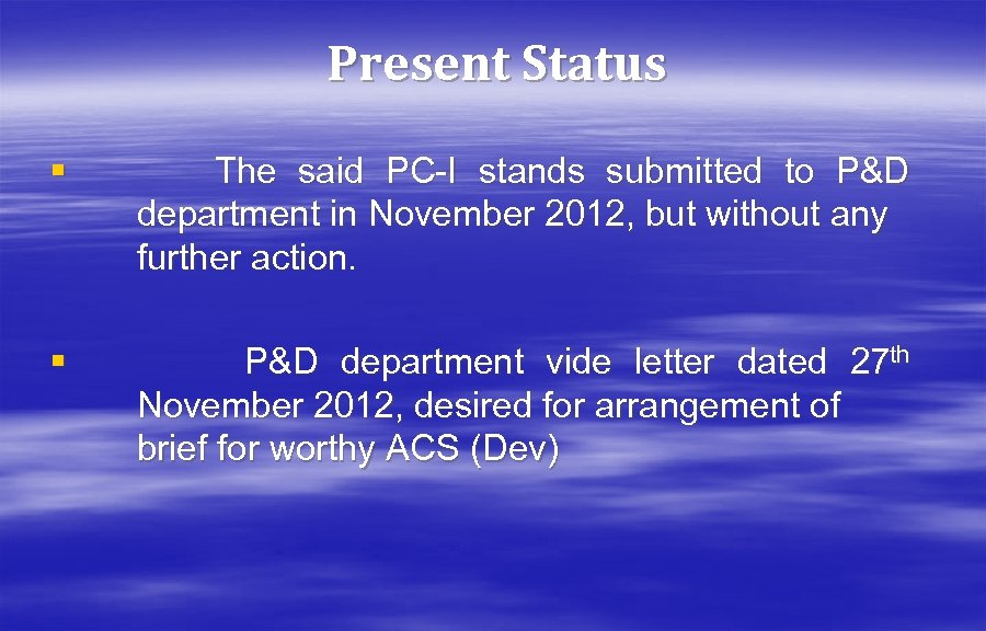 Present Status § The said PC-I stands submitted to P&D department in November 2012,