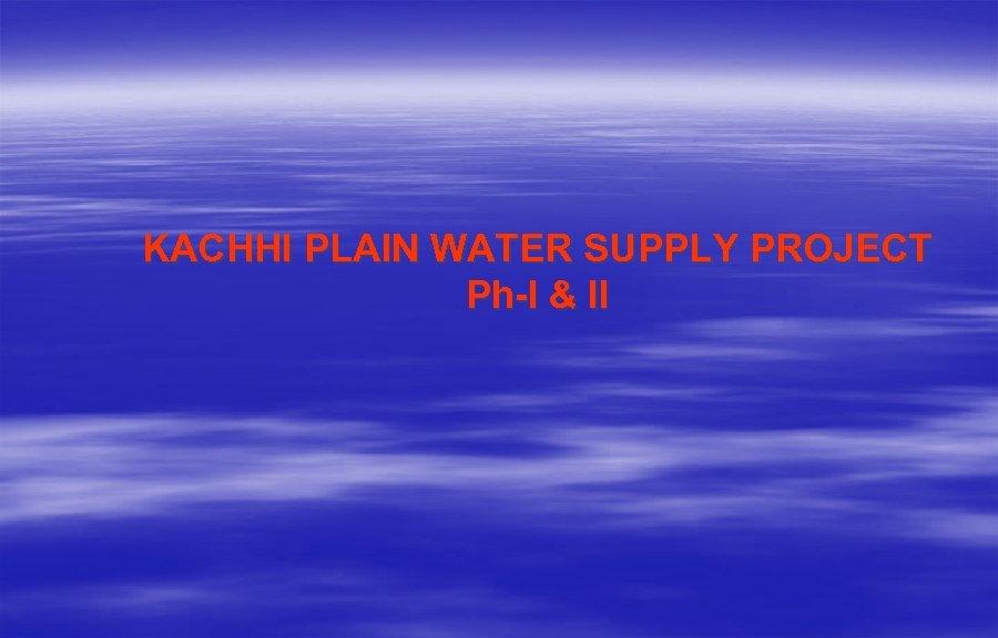 KACHHI PLAIN WATER SUPPLY PROJECT Ph-I & II