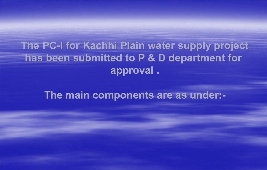 The PC-I for Kachhi Plain water supply project has been submitted to P &
