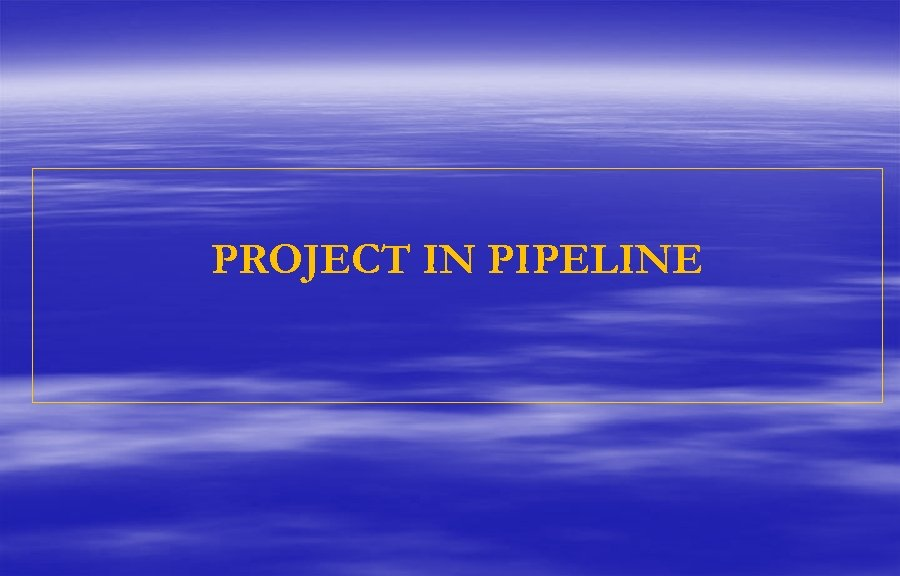 PROJECT IN PIPELINE
