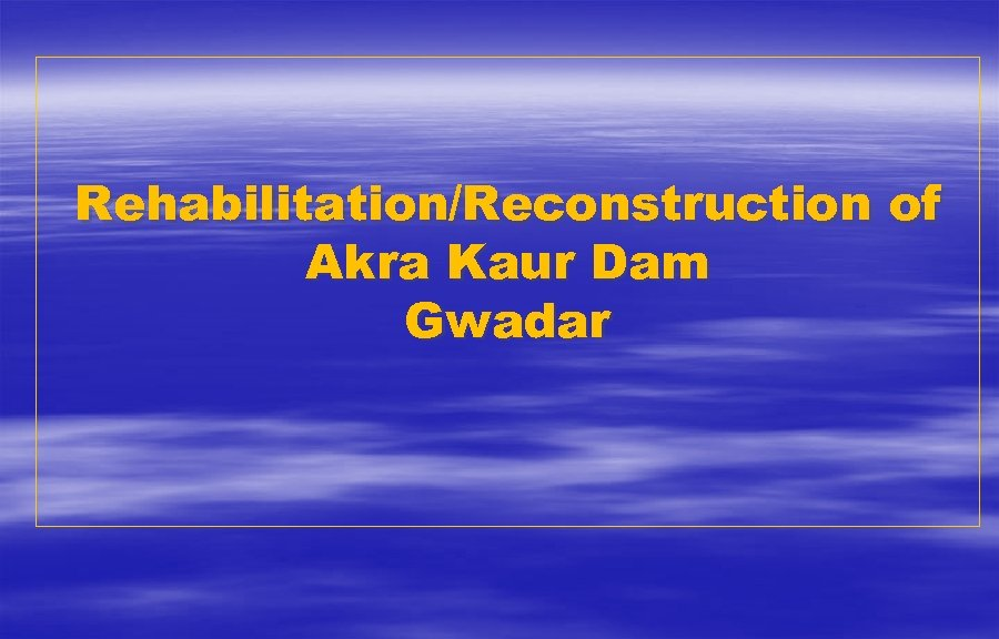 Rehabilitation/Reconstruction of Akra Kaur Dam Gwadar