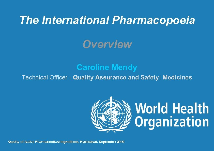 The International Pharmacopoeia Overview Caroline Mendy Technical Officer - Quality Assurance and Safety: Medicines