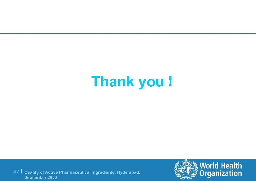 Thank you ! 47 | Quality of Active Pharmaceutical Ingredients, Hyderabad, September 2009