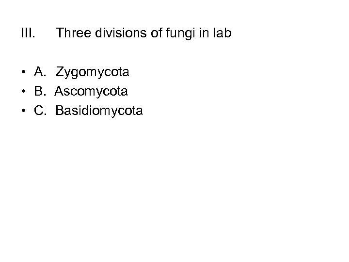 III. Three divisions of fungi in lab • A. Zygomycota • B. Ascomycota •