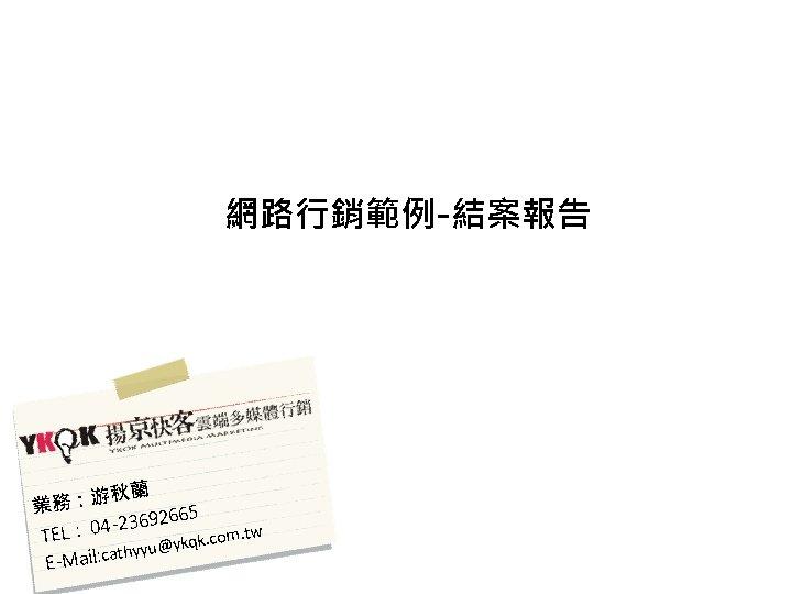 網路行銷範例-結案報告 秋蘭 業務:游 92665 04 -236 TEL:. com. tw u@ykqk cathyy E-Mail: