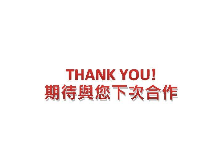 THANK YOU! 期待與您下次合作