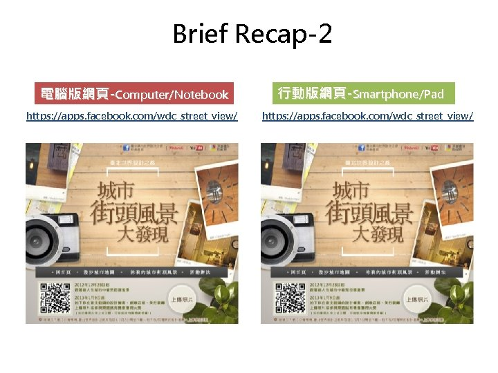 Brief Recap-2 電腦版網頁-Computer/Notebook https: //apps. facebook. com/wdc_street_view/ 行動版網頁-Smartphone/Pad https: //apps. facebook. com/wdc_street_view/