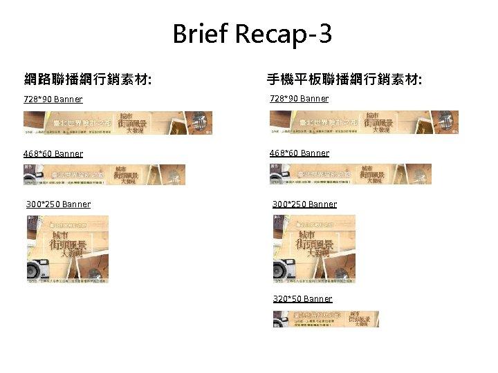 Brief Recap-3 網路聯播網行銷素材: 手機平板聯播網行銷素材: 728*90 Banner 468*60 Banner 300*250 Banner 320*50 Banner