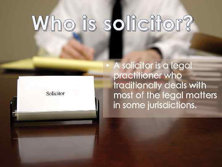 Who is solicitor? • A solicitor is a legal practitioner who traditionally deals with