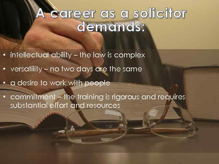 A career as a solicitor demands: • intellectual ability – the law is complex
