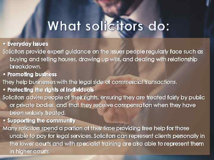 What solicitors do: • Everyday issues Solicitors provide expert guidance on the issues people