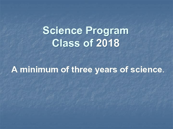 Science Program Class of 2018 A minimum of three years of science.