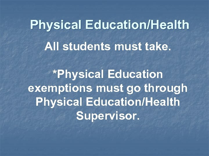 Physical Education/Health All students must take. *Physical Education exemptions must go through Physical Education/Health