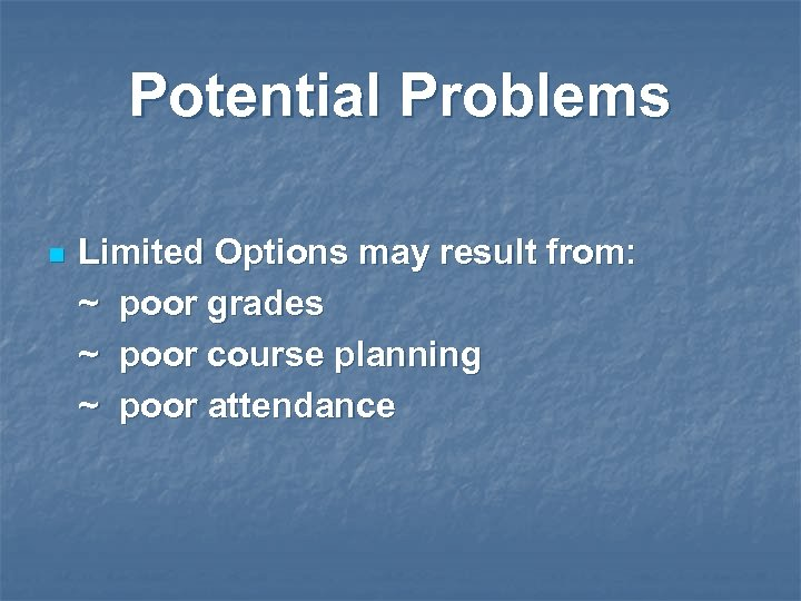 Potential Problems n Limited Options may result from: ~ poor grades ~ poor course