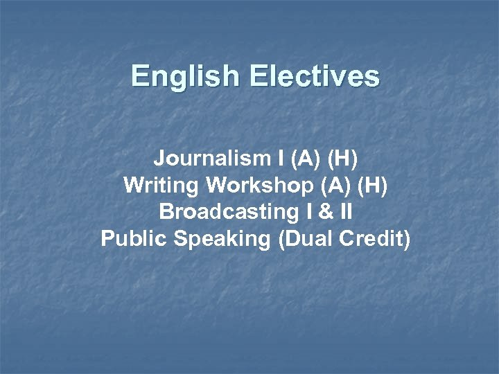 English Electives Journalism I (A) (H) Writing Workshop (A) (H) Broadcasting I & II