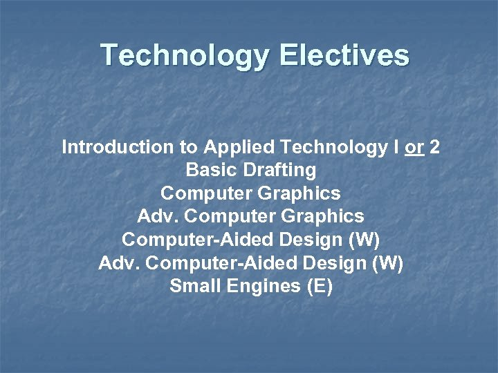 Technology Electives Introduction to Applied Technology I or 2 Basic Drafting Computer Graphics Adv.