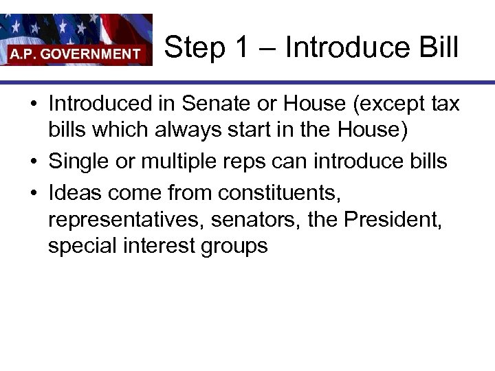 Step 1 – Introduce Bill • Introduced in Senate or House (except tax bills