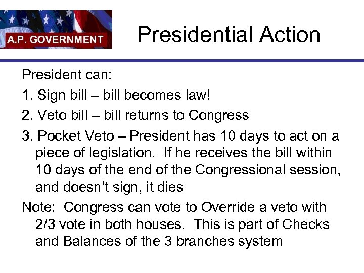 Presidential Action President can: 1. Sign bill – bill becomes law! 2. Veto bill