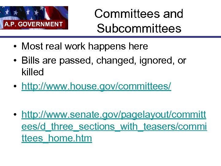 Committees and Subcommittees • Most real work happens here • Bills are passed, changed,