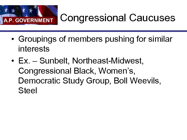 Congressional Caucuses • Groupings of members pushing for similar interests • Ex. – Sunbelt,