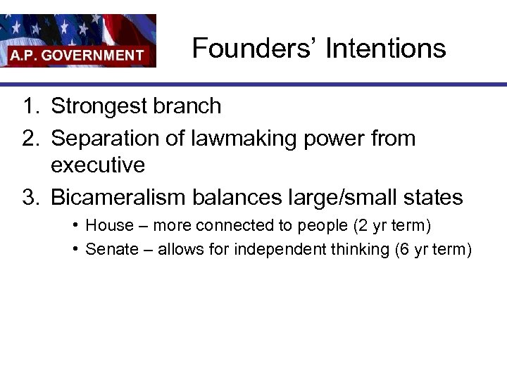 Founders' Intentions 1. Strongest branch 2. Separation of lawmaking power from executive 3. Bicameralism