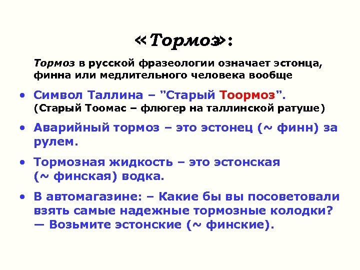 «Тормоз » : Тормоз в русской фразеологии означает эстонца, финна или медлительного человека
