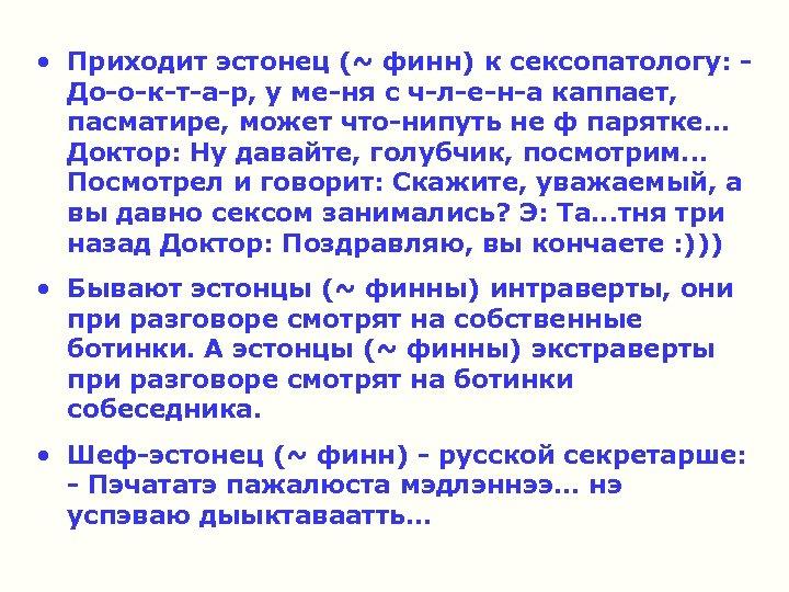 • Приходит эстонец (~ финн) к сексопатологу: - До-о-к-т-а-р, у ме-ня с ч-л-е-н-а