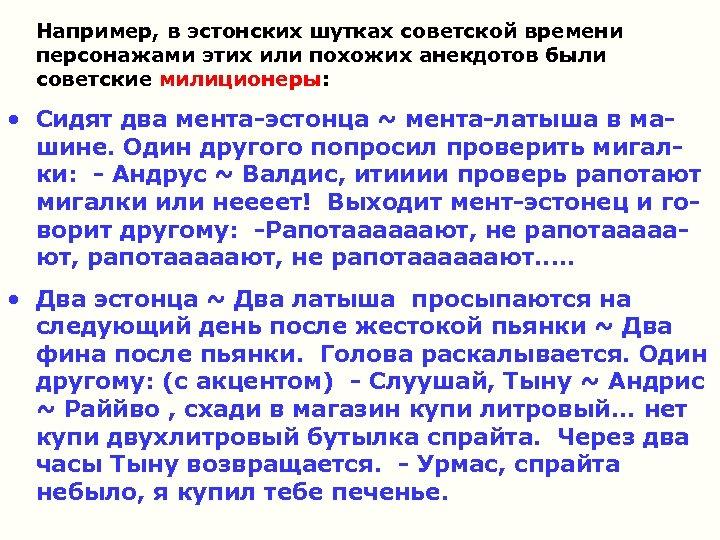Например, в эстонских шутках советской времени персонажами этих или похожих анекдотов были советские милиционеры: