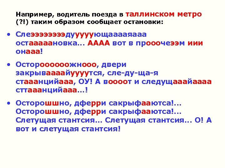 Например, водитель поезда в таллинском метро (? !) таким образом сообщает остановки: • Слеээээдууууующааааяааа