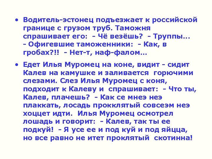 • Водитель-эстонец подъезжает к российской границе с грузом труб. Таможня спрашивает его: -