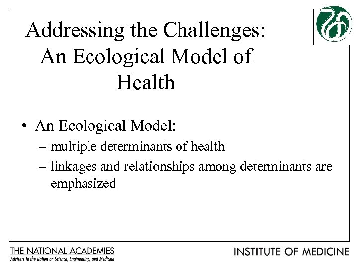 Addressing the Challenges: An Ecological Model of Health • An Ecological Model: – multiple