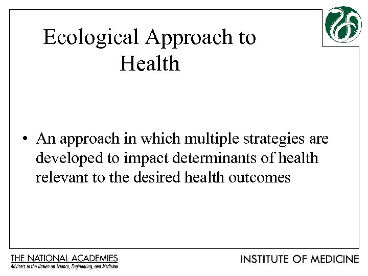 Ecological Approach to Health • An approach in which multiple strategies are developed to