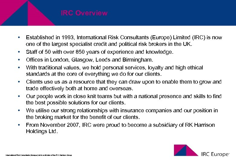 IRC Overview • • Established in 1993, International Risk Consultants (Europe) Limited (IRC) is
