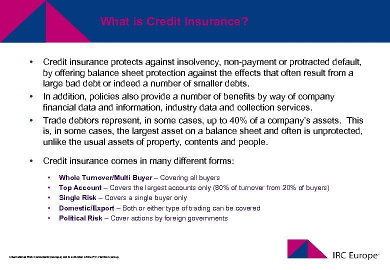 What is Credit Insurance? • • Credit insurance protects against insolvency, non-payment or protracted