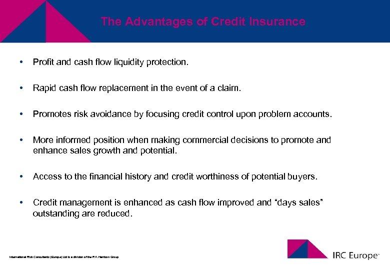 The Advantages of Credit Insurance • Profit and cash flow liquidity protection. • Rapid