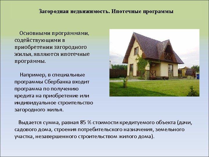 Загородная недвижимость. Ипотечные программы Основными программами, содействующими в приобретении загородного жилья, являются ипотечные программы.
