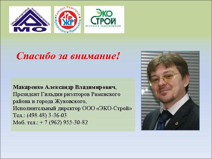 Спасибо за внимание! Макаренко Александр Владимирович, Президент Гильдии риэлторов Раменского района и города Жуковского,