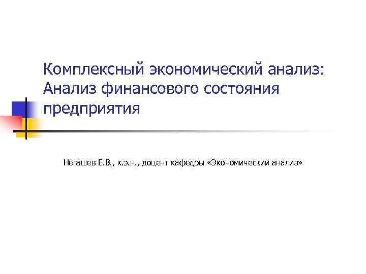 Комплексный экономический анализ: Анализ финансового состояния предприятия Негашев Е. В. , к. э. н.