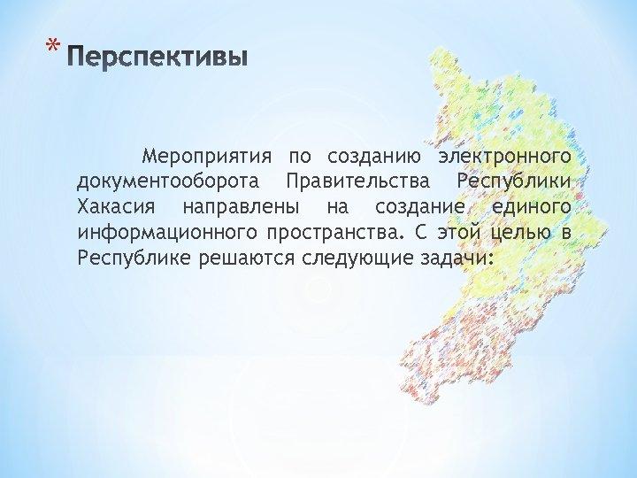 * Мероприятия по созданию электронного документооборота Правительства Республики Хакасия направлены на создание единого информационного