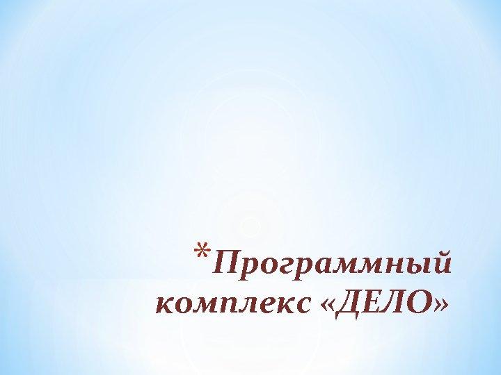 *Программный комплекс «ДЕЛО»