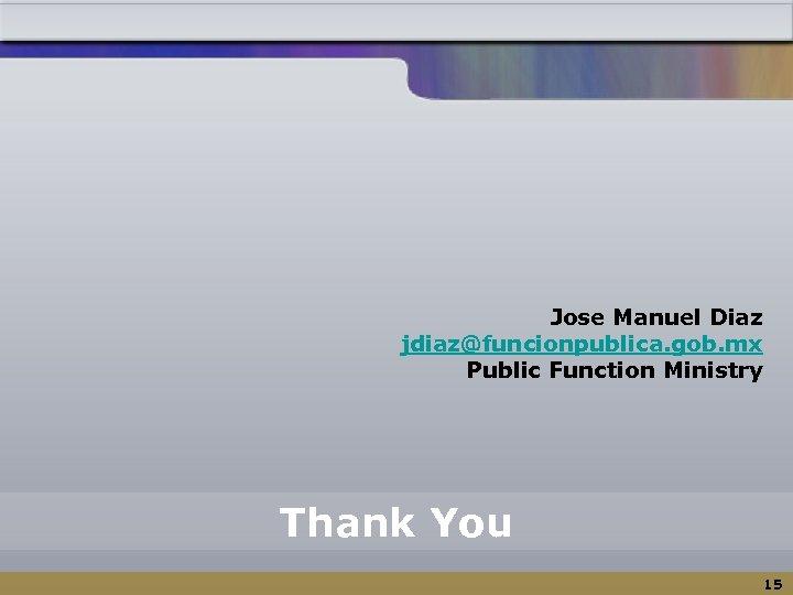 Jose Manuel Diaz jdiaz@funcionpublica. gob. mx Public Function Ministry Thank You 15