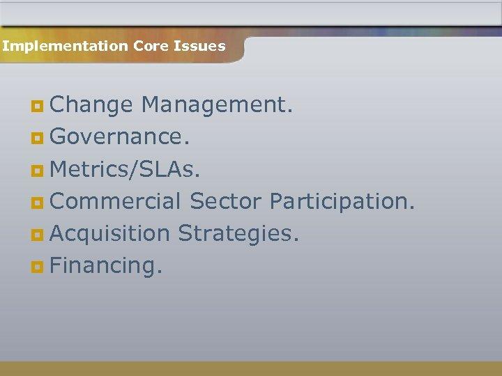 Implementation Core Issues ¥ Change Management. ¥ Governance. ¥ Metrics/SLAs. ¥ Commercial Sector Participation.