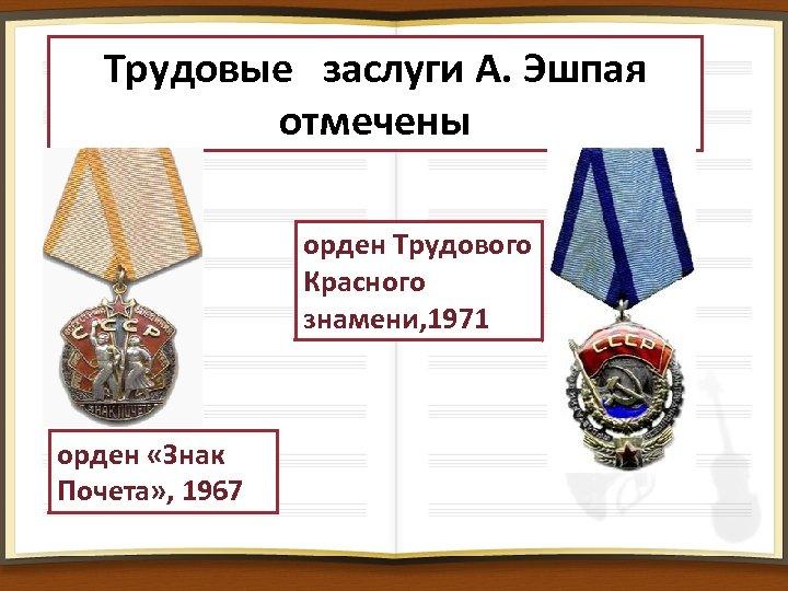 Трудовые заслуги А. Эшпая отмечены орден Трудового Красного знамени, 1971 орден «Знак Почета» ,