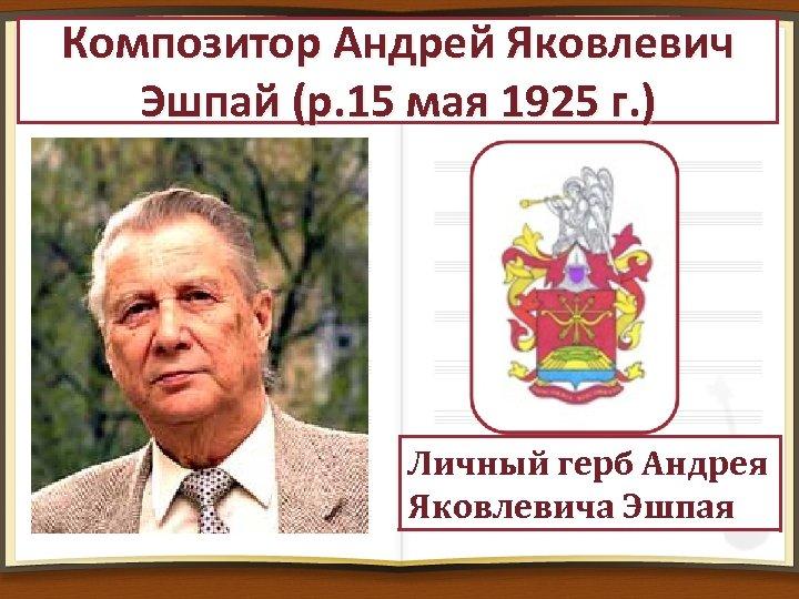 Композитор Андрей Яковлевич Эшпай (р. 15 мая 1925 г. ) Личный герб Андрея Яковлевича
