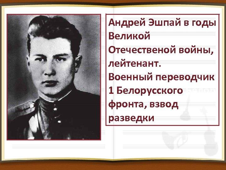 Андрей Эшпай в годы Великой Отечественой войны, лейтенант. Военный переводчик 1 Белорусского Белор фронта,