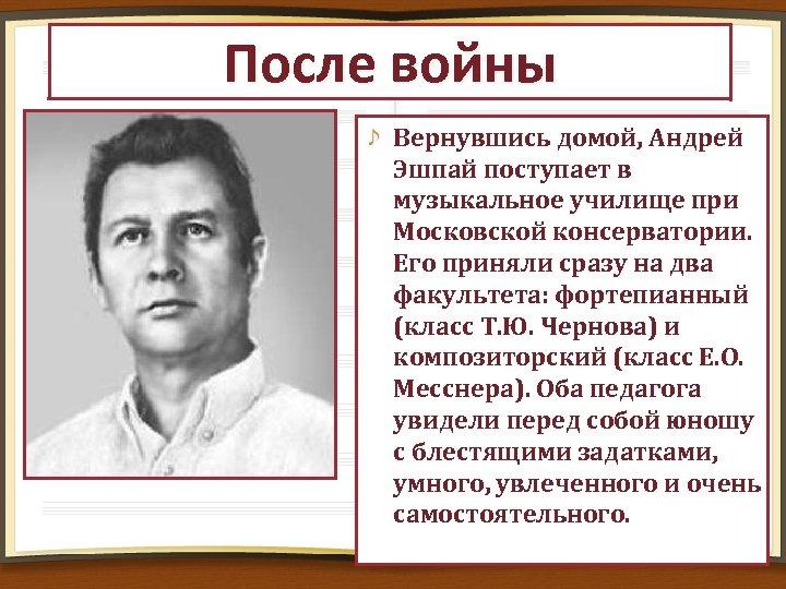 После войны Вернувшись домой, Андрей Эшпай поступает в музыкальное училище при Московской консерватории. Его