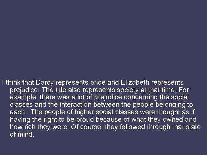 I think that Darcy represents pride and Elizabeth represents prejudice. The title also represents