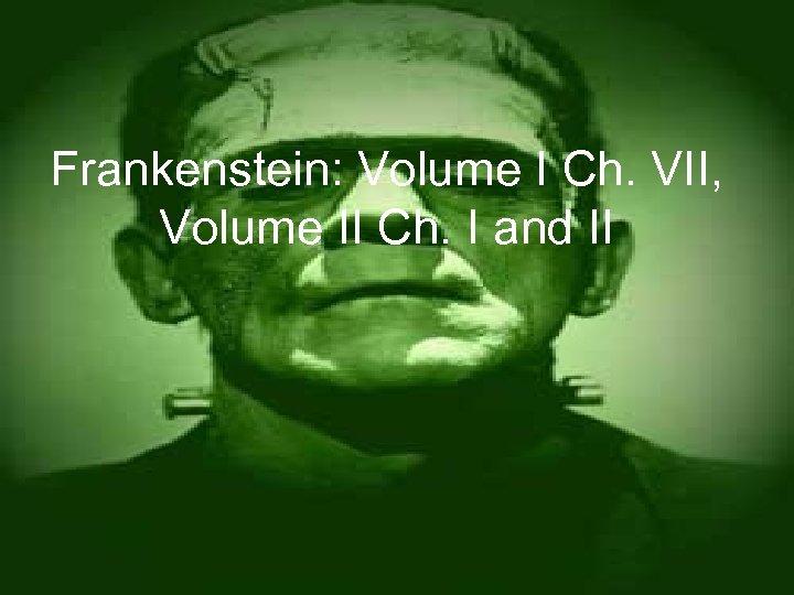 Frankenstein: Volume I Ch. VII, Volume II Ch. I and II