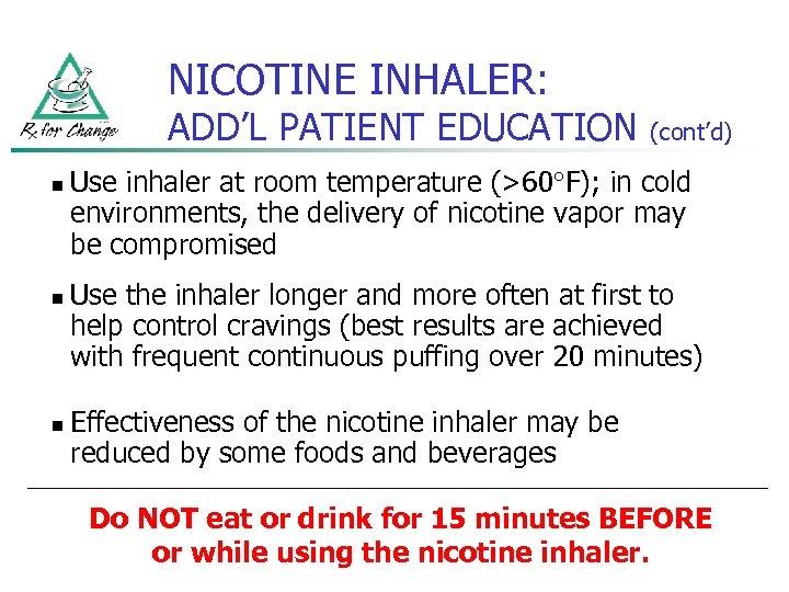NICOTINE INHALER: ADD'L PATIENT EDUCATION n n n (cont'd) Use inhaler at room temperature