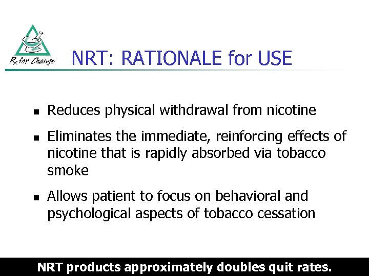 NRT: RATIONALE for USE n n n Reduces physical withdrawal from nicotine Eliminates the